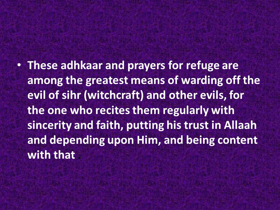 These adhkaar and prayers for refuge are among the greatest means of warding off the evil of sihr (witchcraft) and other evils, for the one who recites them regularly with sincerity and faith, putting his trust in Allaah and depending upon Him, and being content with that.