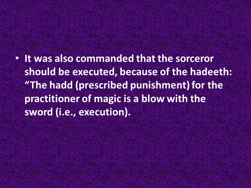 "It was also commanded that the sorceror should be executed, because of the hadeeth: ""The hadd (prescribed punishment) for the practitioner of magic is"