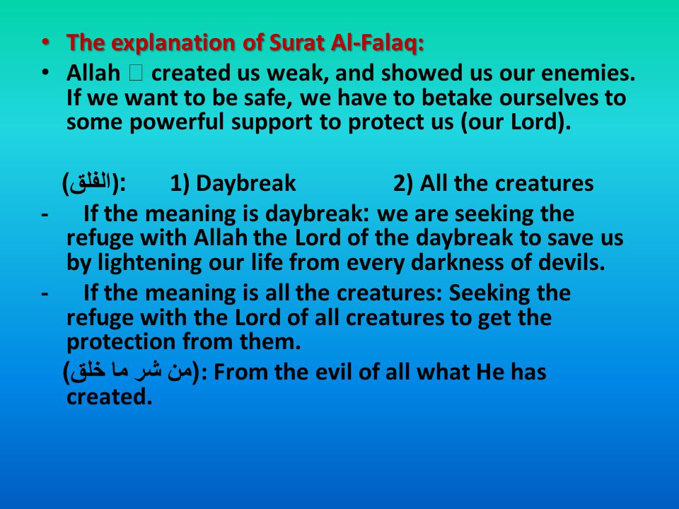 Stage of revelation: Stage of revelation: Makkeya (Before Hijrah (immigration)) The cause of revelation: The cause of revelation: The same as An-Nas The theme of Surat Al-Falaq: The theme of Surat Al-Falaq: Asking the refuge (shelter) with Allah from the evil of what He has created.
