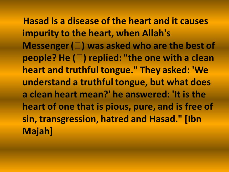 Hasad is a disease of the heart and it causes impurity to the heart, when Allah s Messenger (  ) was asked who are the best of people.