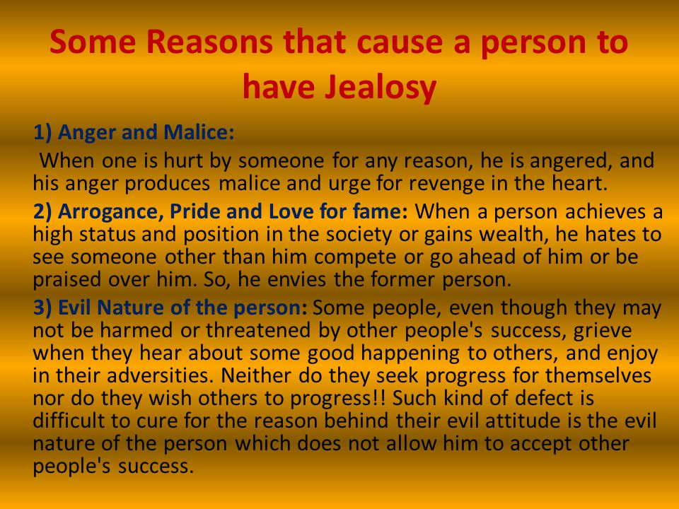 Some Reasons that cause a person to have Jealosy 1) Anger and Malice: When one is hurt by someone for any reason, he is angered, and his anger produces malice and urge for revenge in the heart.