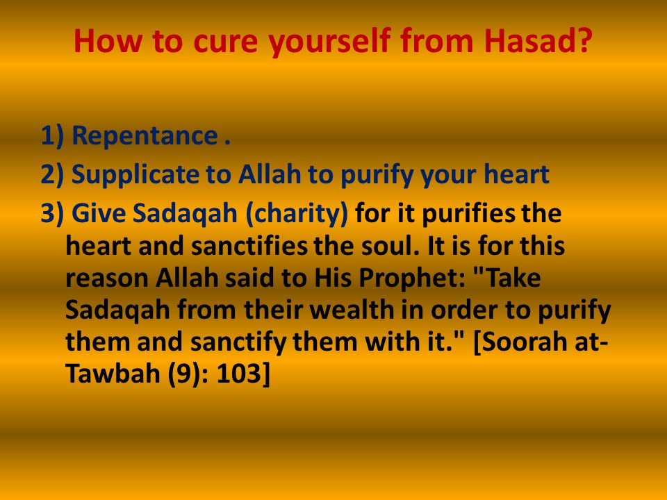 How to cure yourself from Hasad? 1) Repentance. 2) Supplicate to Allah to purify your heart 3) Give Sadaqah (charity) for it purifies the heart and sa