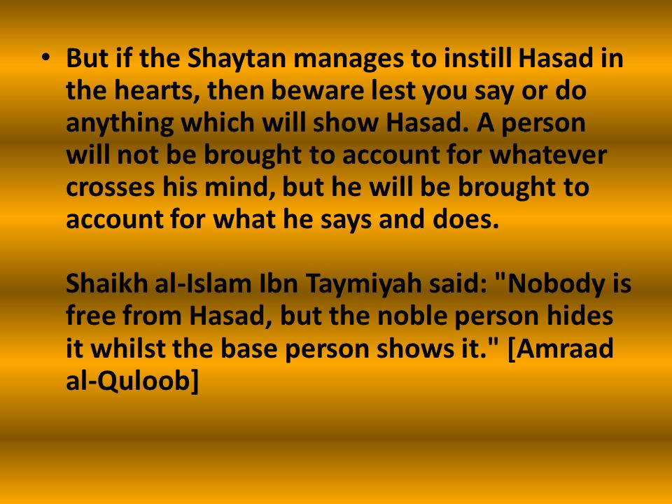 But if the Shaytan manages to instill Hasad in the hearts, then beware lest you say or do anything which will show Hasad. A person will not be brought