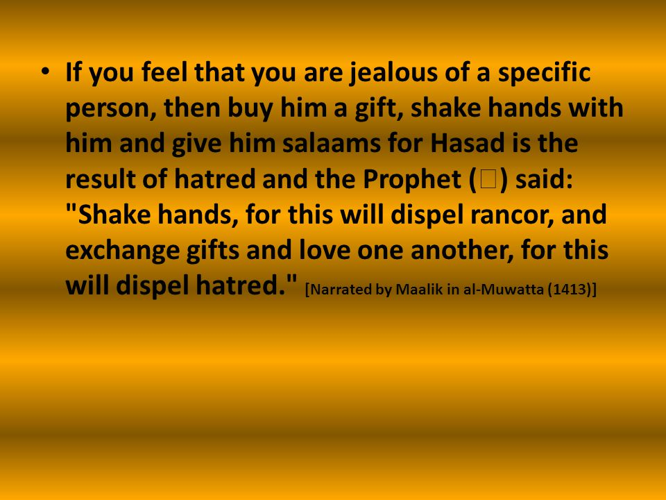 If you feel that you are jealous of a specific person, then buy him a gift, shake hands with him and give him salaams for Hasad is the result of hatred and the Prophet (  ) said: Shake hands, for this will dispel rancor, and exchange gifts and love one another, for this will dispel hatred. [Narrated by Maalik in al-Muwatta (1413)]