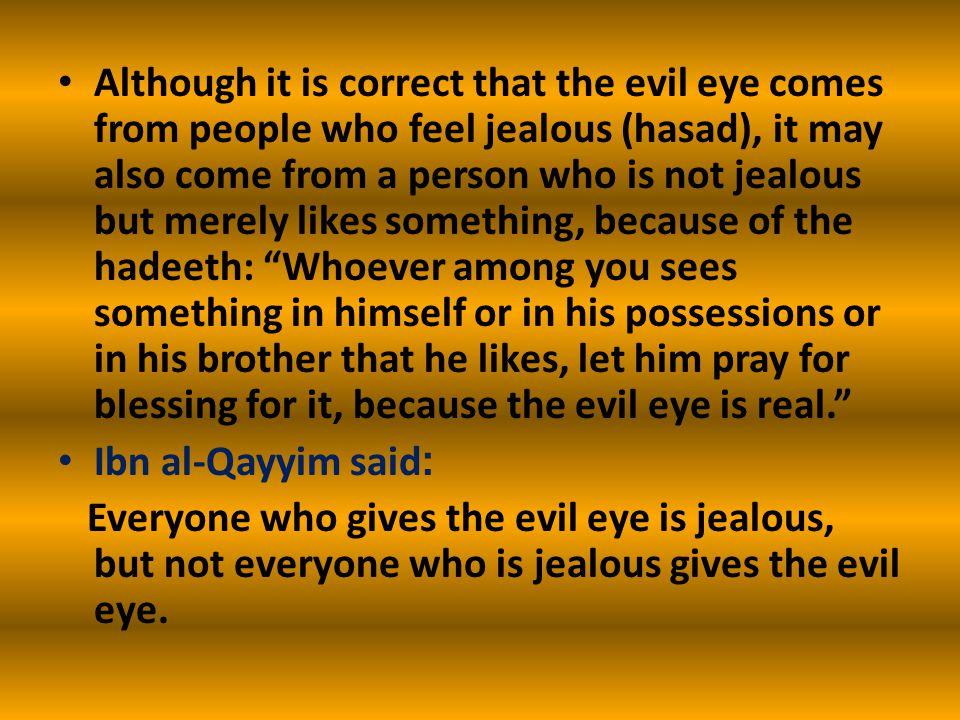 Although it is correct that the evil eye comes from people who feel jealous (hasad), it may also come from a person who is not jealous but merely likes something, because of the hadeeth: Whoever among you sees something in himself or in his possessions or in his brother that he likes, let him pray for blessing for it, because the evil eye is real. Ibn al-Qayyim said: Everyone who gives the evil eye is jealous, but not everyone who is jealous gives the evil eye.