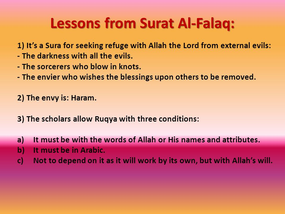 Lessons from Surat Al-Falaq: Lessons from Surat Al-Falaq: 1) It's a Sura for seeking refuge with Allah the Lord from external evils: - The darkness with all the evils.