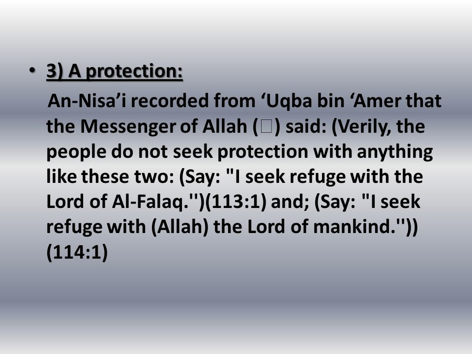 3) A protection: 3) A protection: An-Nisa'i recorded from 'Uqba bin 'Amer that the Messenger of Allah (  ) said: (Verily, the people do not seek protection with anything like these two: (Say: I seek refuge with the Lord of Al-Falaq. )(113:1) and; (Say: I seek refuge with (Allah) the Lord of mankind. )) (114:1)