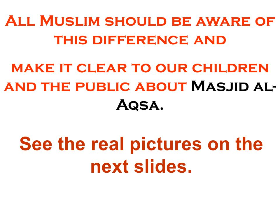 All Muslim should be aware of this difference and make it clear to our children and the public about Masjid al- Aqsa.