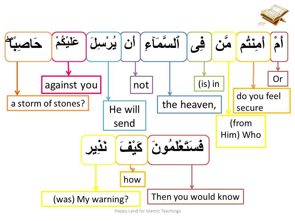 أَمْ Or أَمِنتُم do you feel secure مَّن (from Him) Who فِى (is) in ٱلسَّمَآءِ the heaven, أَن not يُرْسِلَ He will send عَلَيْكُمْ against you حَاصِ