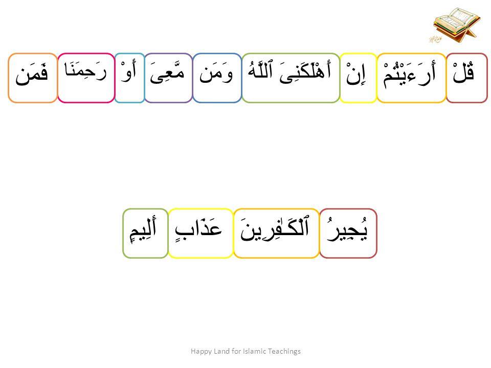 قُلْ أَرَءَيْتُمْ إِنْ أَهْلَكَنِىَ ٱللَّهُ وَمَنمَّعِىَ أَوْ رَحِمَنَا فَمَن Happy Land for Islamic Teachings يُجِيرُٱلْكَـٰفِرِينَعَذَابٍ أَلِيمٍ