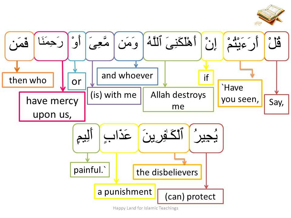 قُلْ Say, أَرَءَيْتُمْ `Have you seen, إِنْ if أَهْلَكَنِىَ ٱللَّهُ Allah destroys me وَمَن and whoever مَّعِىَ (is) with me أَوْ or رَحِمَنَا have mercy upon us, فَمَن then who Happy Land for Islamic Teachings يُجِيرُ (can) protect ٱلْكَـٰفِرِينَ the disbelievers عَذَابٍ a punishment أَلِيمٍ painful.`
