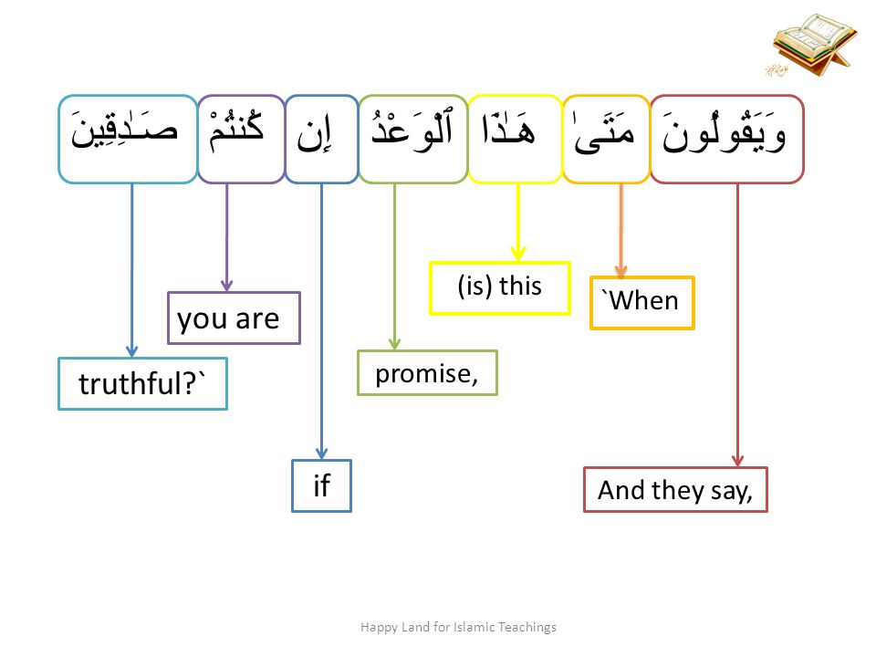 وَيَقُولُونَ And they say, مَتَىٰ `When هَـٰذَا (is) this ٱلْوَعْدُ promise, إِن if كُنتُمْ you are صَـٰدِقِينَ truthful ` Happy Land for Islamic Teachings