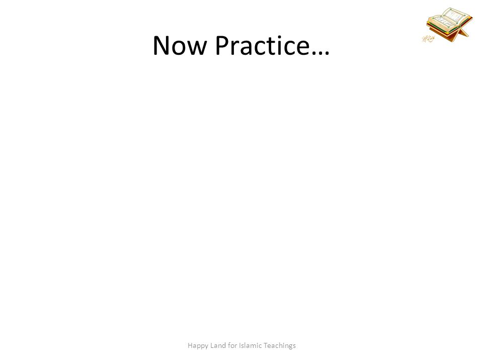 Now Practice… Happy Land for Islamic Teachings