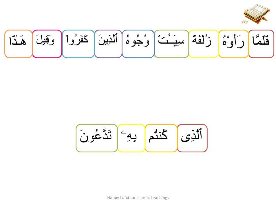فَلَمَّا رَأَوْهُ زُلْفَةًسِيٓــَٔتْوُجُوهُ ٱلَّذِينَكَفَرُواْوَقِيلَ هَـٰذَا Happy Land for Islamic Teachings ٱلَّذِىكُنتُمبِهِۦتَدَّعُونَ