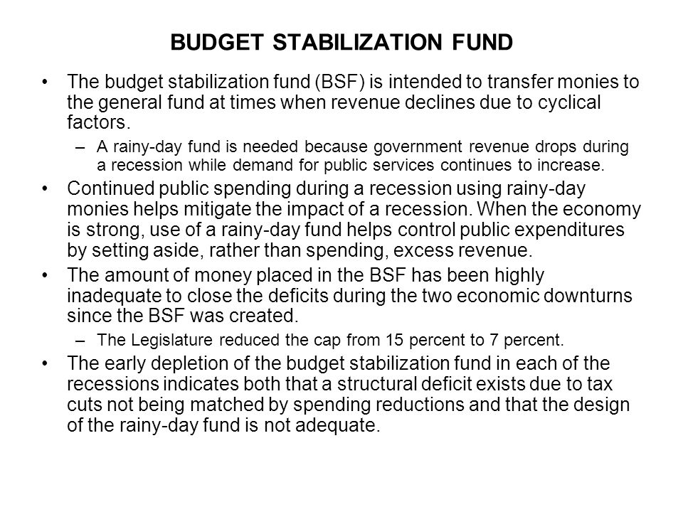 BUDGET STABILIZATION FUND The budget stabilization fund (BSF) is intended to transfer monies to the general fund at times when revenue declines due to cyclical factors.