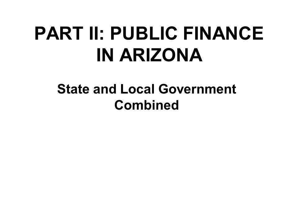 PART II: PUBLIC FINANCE IN ARIZONA State and Local Government Combined