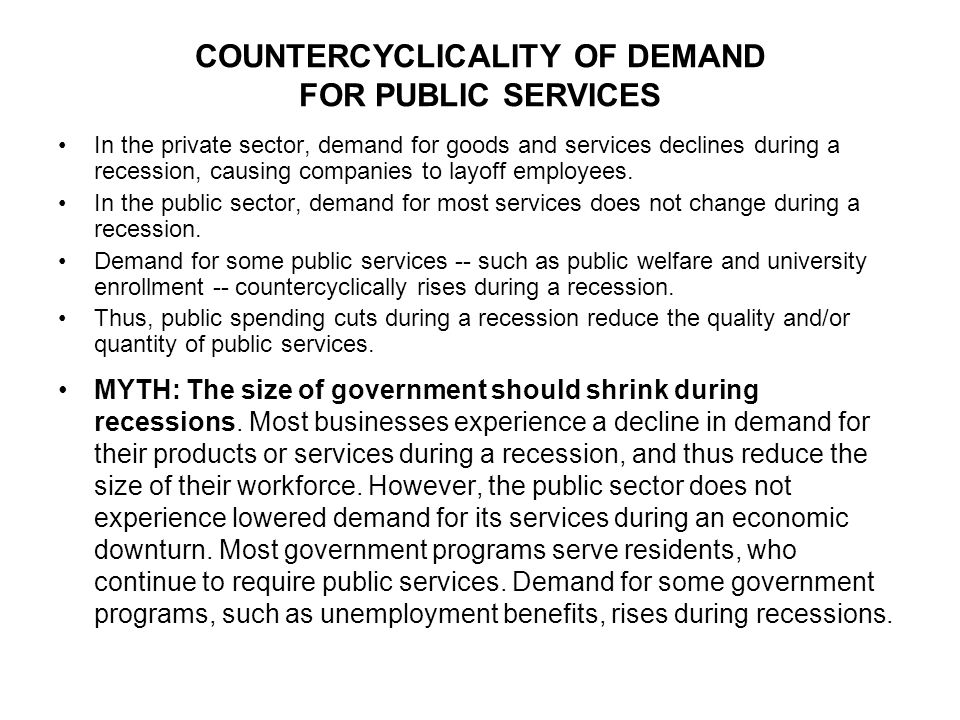 COUNTERCYCLICALITY OF DEMAND FOR PUBLIC SERVICES In the private sector, demand for goods and services declines during a recession, causing companies to layoff employees.