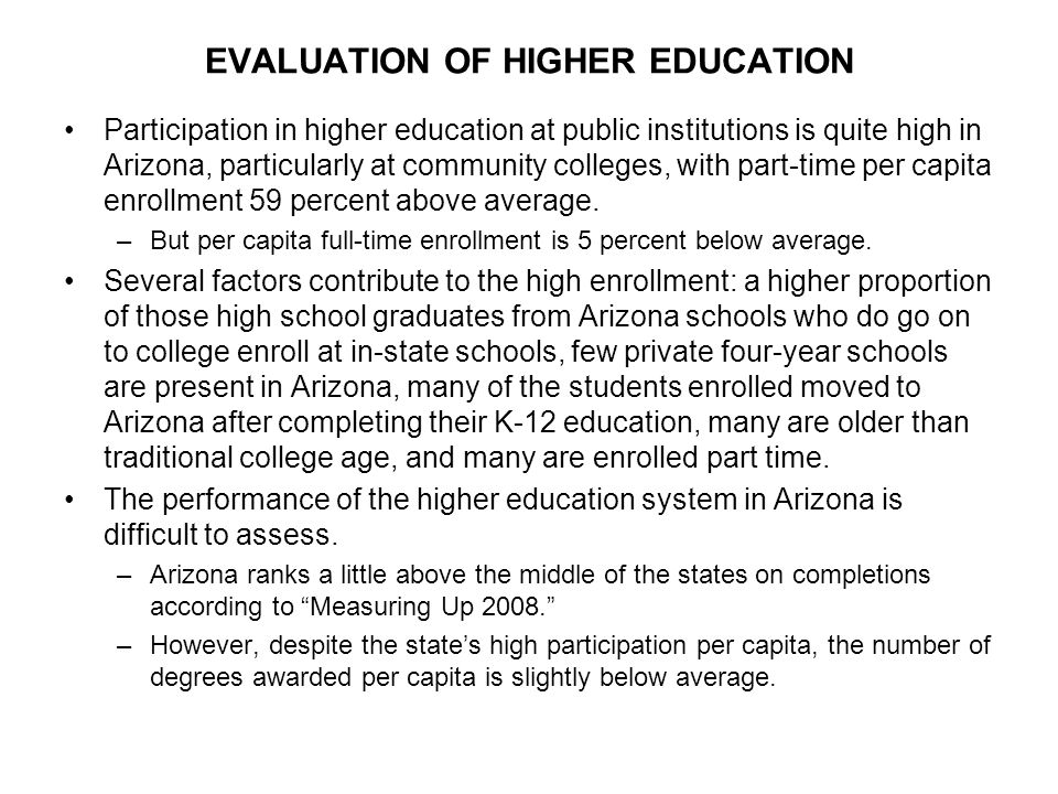 EVALUATION OF HIGHER EDUCATION Participation in higher education at public institutions is quite high in Arizona, particularly at community colleges, with part-time per capita enrollment 59 percent above average.