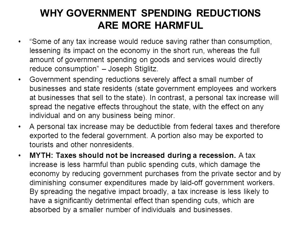 WHY GOVERNMENT SPENDING REDUCTIONS ARE MORE HARMFUL Some of any tax increase would reduce saving rather than consumption, lessening its impact on the economy in the short run, whereas the full amount of government spending on goods and services would directly reduce consumption – Joseph Stiglitz.