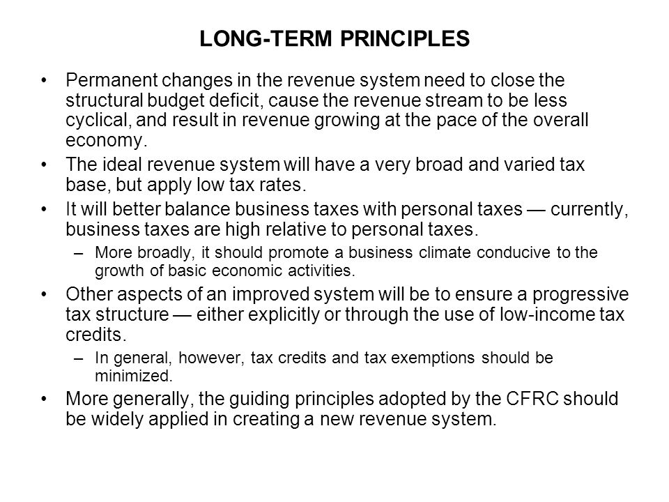 LONG-TERM PRINCIPLES Permanent changes in the revenue system need to close the structural budget deficit, cause the revenue stream to be less cyclical, and result in revenue growing at the pace of the overall economy.
