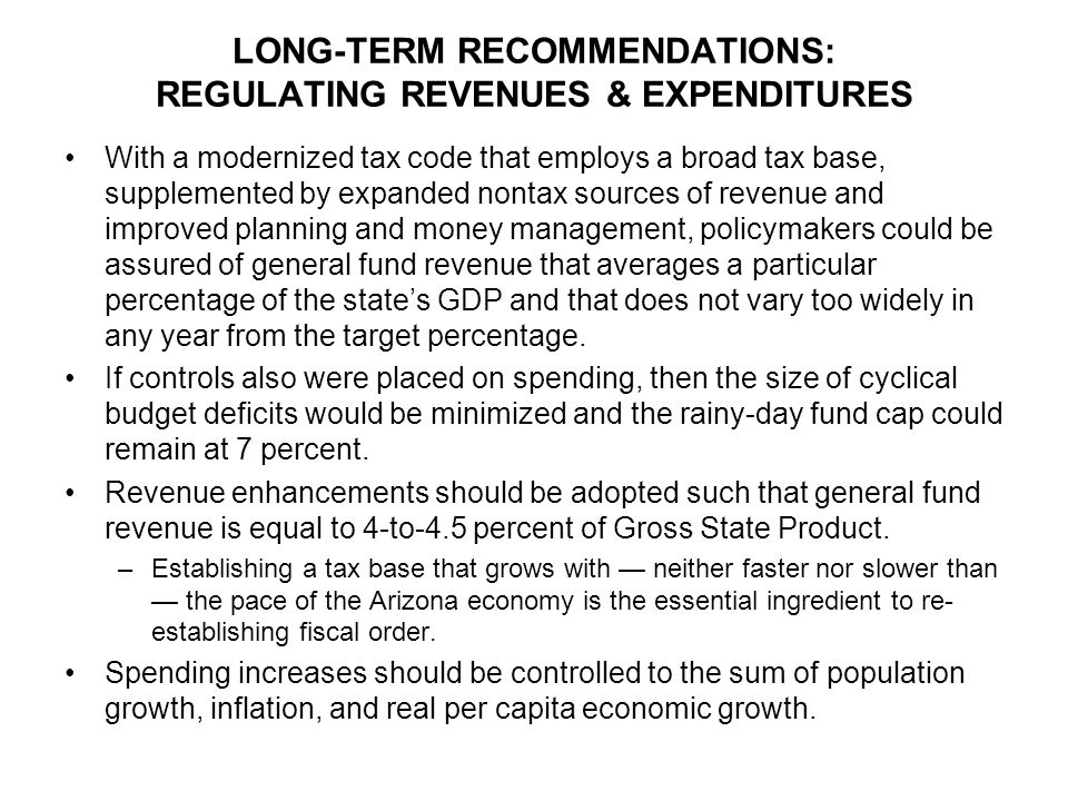 LONG-TERM RECOMMENDATIONS: REGULATING REVENUES & EXPENDITURES With a modernized tax code that employs a broad tax base, supplemented by expanded nontax sources of revenue and improved planning and money management, policymakers could be assured of general fund revenue that averages a particular percentage of the state's GDP and that does not vary too widely in any year from the target percentage.