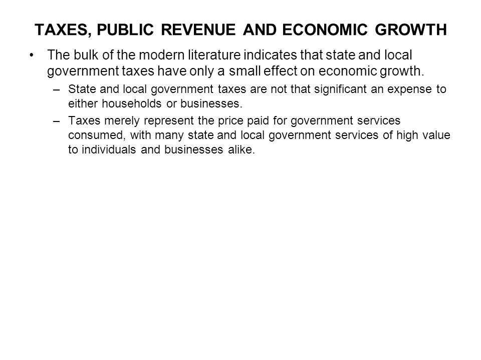 TAXES, PUBLIC REVENUE AND ECONOMIC GROWTH The bulk of the modern literature indicates that state and local government taxes have only a small effect on economic growth.