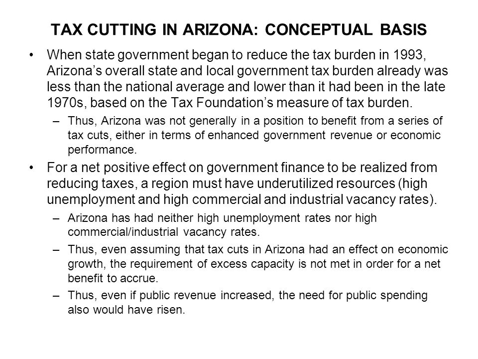 TAX CUTTING IN ARIZONA: CONCEPTUAL BASIS Most of the taxes cut in Arizona since the early 1990s have been taxes applied to individuals that already were lower than the national norm.