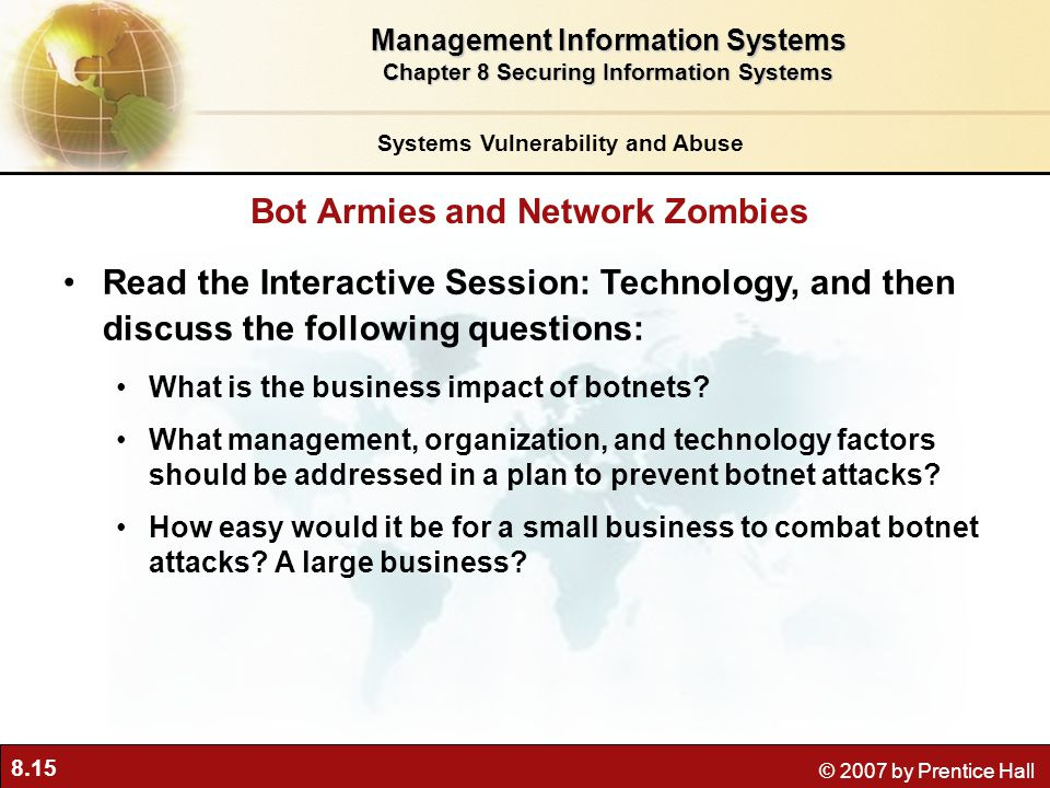8.15 © 2007 by Prentice Hall Read the Interactive Session: Technology, and then discuss the following questions: What is the business impact of botnet