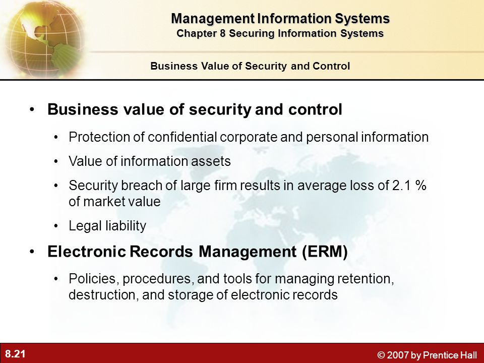 8.21 © 2007 by Prentice Hall Business Value of Security and Control Business value of security and control Protection of confidential corporate and pe