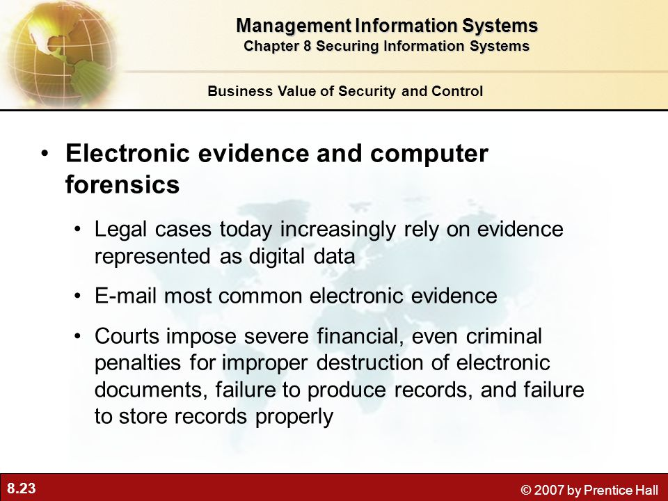 8.23 © 2007 by Prentice Hall Business Value of Security and Control Electronic evidence and computer forensics Legal cases today increasingly rely on