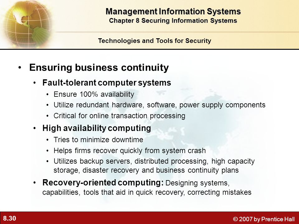 8.30 © 2007 by Prentice Hall Ensuring business continuity Fault-tolerant computer systems Ensure 100% availability Utilize redundant hardware, softwar