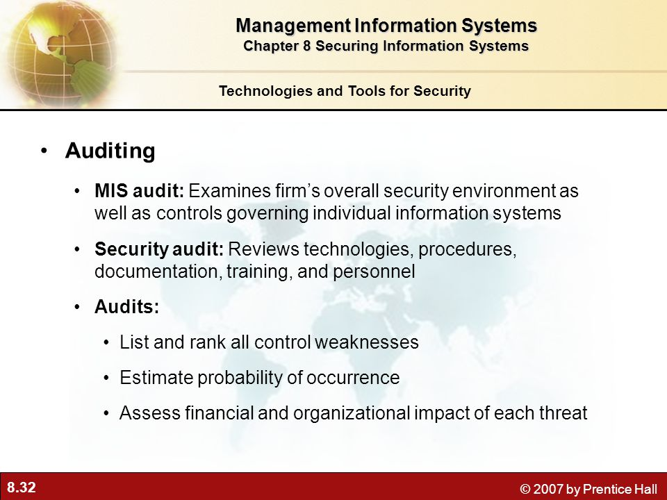 8.32 © 2007 by Prentice Hall Auditing MIS audit: Examines firm's overall security environment as well as controls governing individual information sys