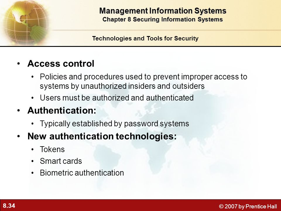 8.34 © 2007 by Prentice Hall Access control Policies and procedures used to prevent improper access to systems by unauthorized insiders and outsiders