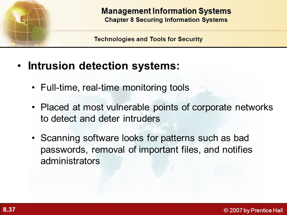 8.37 © 2007 by Prentice Hall Intrusion detection systems: Full-time, real-time monitoring tools Placed at most vulnerable points of corporate networks
