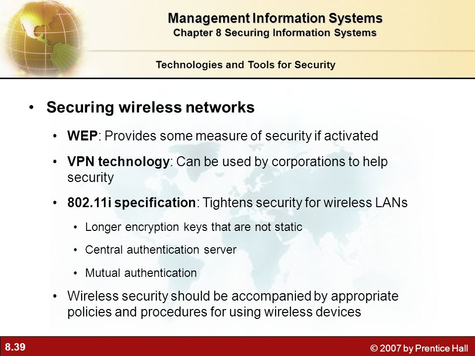 8.39 © 2007 by Prentice Hall Securing wireless networks WEP: Provides some measure of security if activated VPN technology: Can be used by corporation