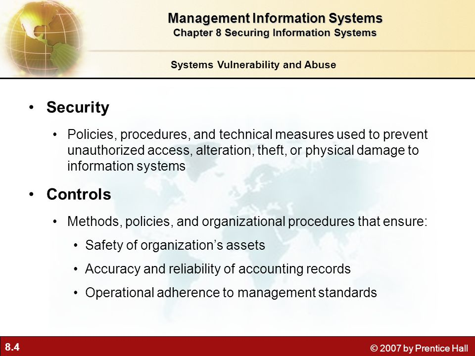 8.35 © 2007 by Prentice Hall Firewalls: Hardware and software controlling flow of incoming and outgoing network traffic Prevents unauthorized access Screening technologies Packet filtering Stateful inspection Network address translation (NAT) Application proxy filtering Technologies and Tools for Security Management Information Systems Chapter 8 Securing Information Systems