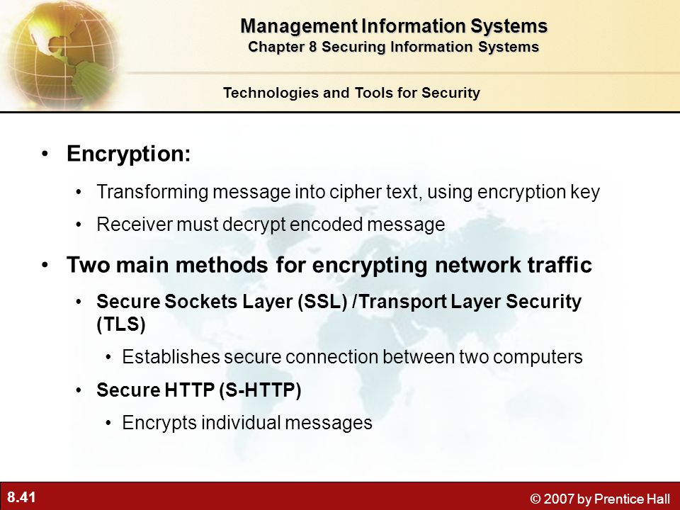 8.41 © 2007 by Prentice Hall Encryption: Transforming message into cipher text, using encryption key Receiver must decrypt encoded message Two main me