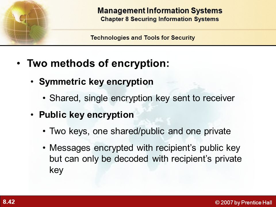 8.42 © 2007 by Prentice Hall Two methods of encryption: Symmetric key encryption Shared, single encryption key sent to receiver Public key encryption
