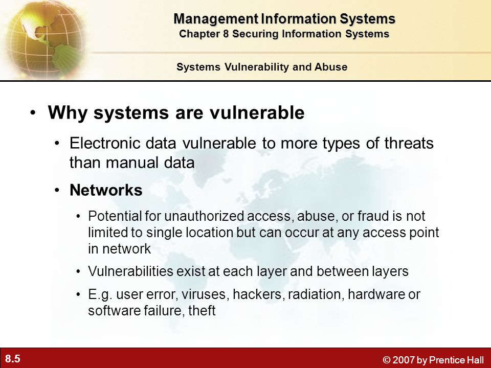 8.26 © 2007 by Prentice Hall Establishing a Framework for Security and Control Management Information Systems Chapter 8 Securing Information Systems EXPOSUREPROBABILITY OF OCCURRENCE LOSS RANGE / (AVERAGE) EXPECTED ANNUAL LOSS Power failure 30 % $5,000 - $200,000 ($102.500) $30,750 Embezzlement 5 % $1,000 - $50,000 ($25,500) $1,275 User error 98 % $200 - $40,000 ($20,100) $19,698 Online Order Processing Risk Assessment Table 8-3