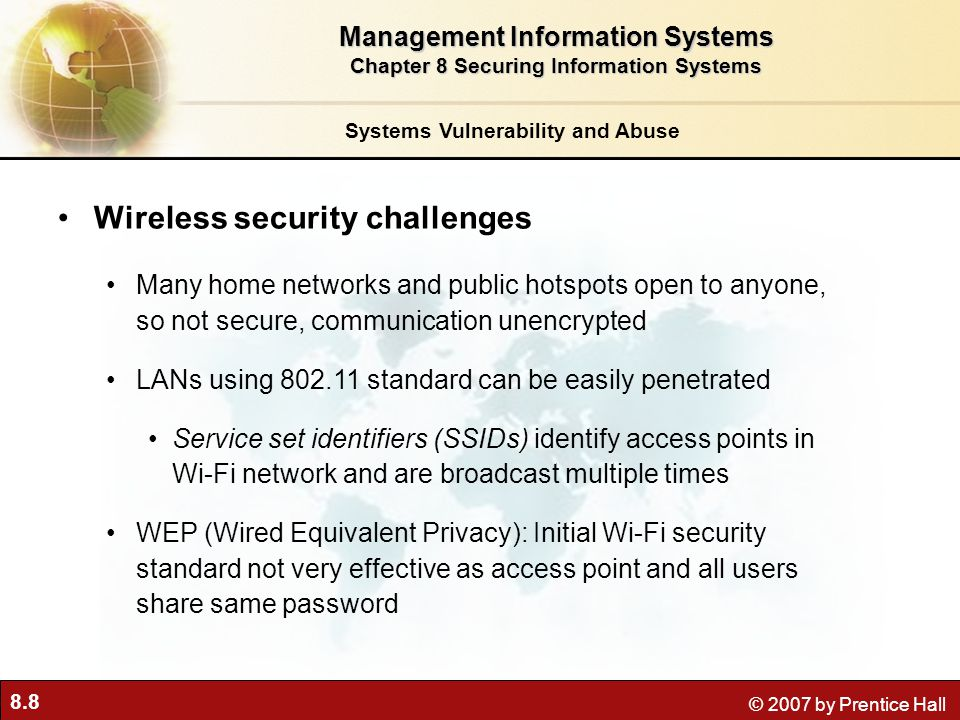 8.39 © 2007 by Prentice Hall Securing wireless networks WEP: Provides some measure of security if activated VPN technology: Can be used by corporations to help security 802.11i specification: Tightens security for wireless LANs Longer encryption keys that are not static Central authentication server Mutual authentication Wireless security should be accompanied by appropriate policies and procedures for using wireless devices Technologies and Tools for Security Management Information Systems Chapter 8 Securing Information Systems