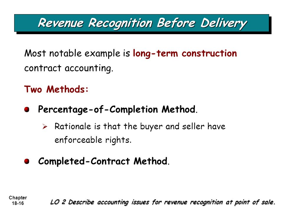 Chapter 18-16 Two Methods: Percentage-of-Completion Method.   Rationale is that the buyer and seller have enforceable rights. Completed-Contract Met