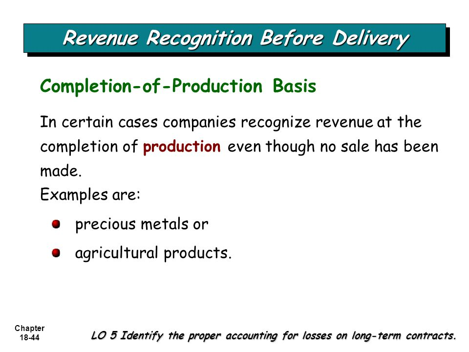 Chapter 18-44 In certain cases companies recognize revenue at the completion of production even though no sale has been made. Completion-of-Production