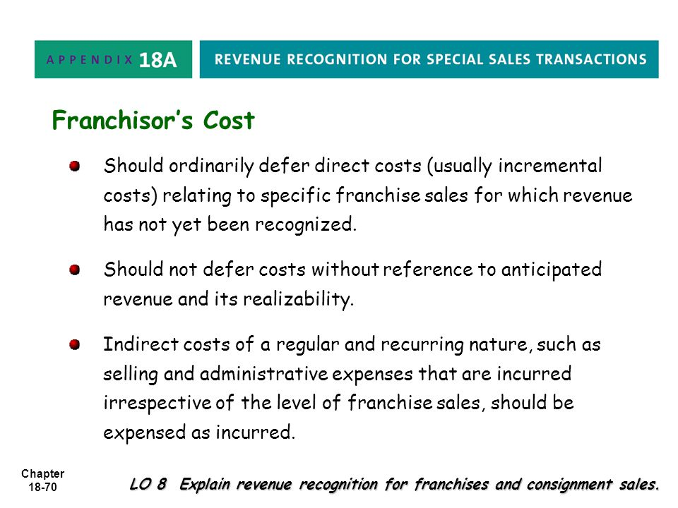Chapter 18-70 LO 8 Explain revenue recognition for franchises and consignment sales. Should ordinarily defer direct costs (usually incremental costs)