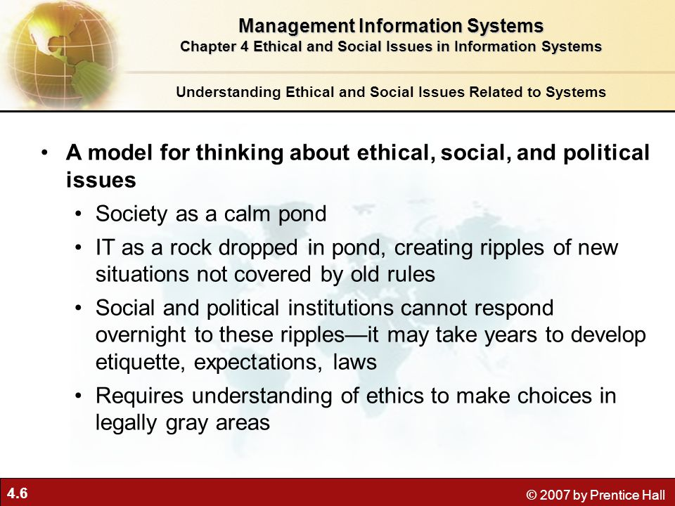 4.27 © 2007 by Prentice Hall The Moral Dimensions of Information Systems Management Information Systems Chapter 4 Ethical and Social Issues in Information Systems The P3P Standard Figure 4-4 P3P enables Web sites to translate their privacy policies into a standard format that can be read by the user's Web browser software.