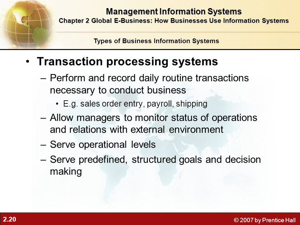 2.20 © 2007 by Prentice Hall Transaction processing systems –Perform and record daily routine transactions necessary to conduct business E.g.