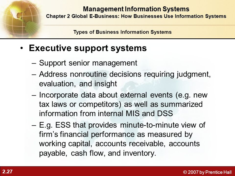 2.27 © 2007 by Prentice Hall Executive support systems –Support senior management –Address nonroutine decisions requiring judgment, evaluation, and in