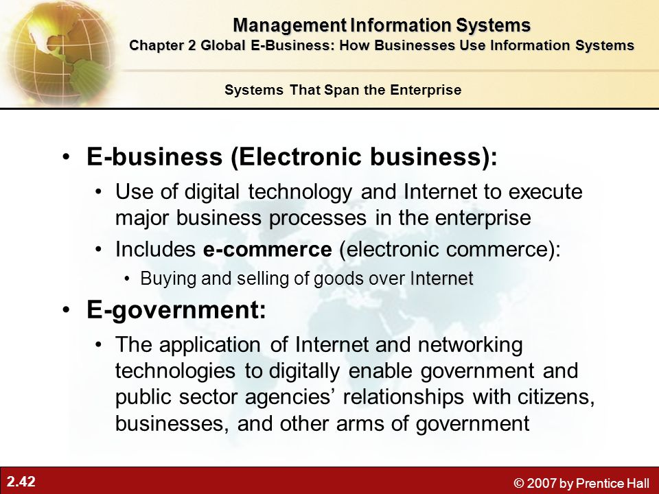 2.42 © 2007 by Prentice Hall E-business (Electronic business): Use of digital technology and Internet to execute major business processes in the enter