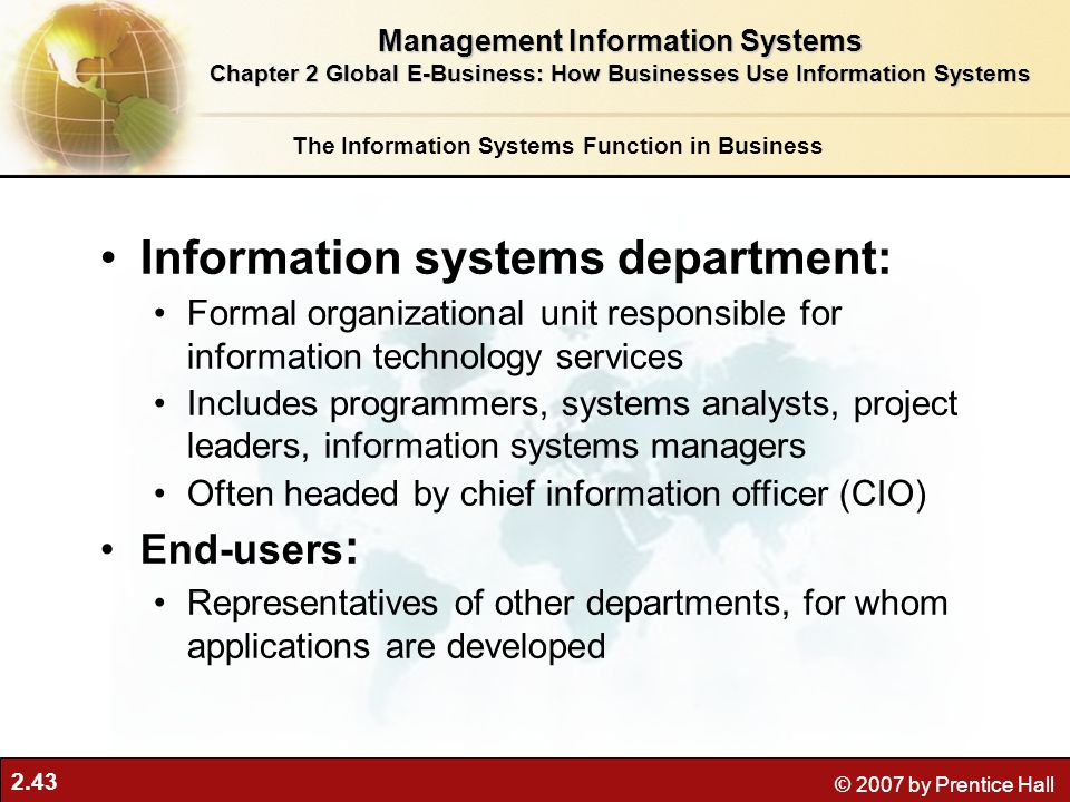 2.43 © 2007 by Prentice Hall Information systems department: Formal organizational unit responsible for information technology services Includes programmers, systems analysts, project leaders, information systems managers Often headed by chief information officer (CIO) End-users : Representatives of other departments, for whom applications are developed The Information Systems Function in Business Management Information Systems Chapter 2 Global E-Business: How Businesses Use Information Systems