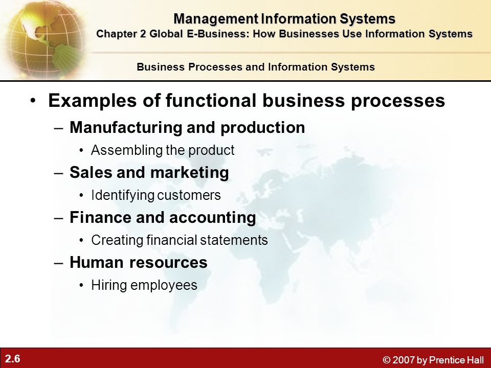 2.6 © 2007 by Prentice Hall Examples of functional business processes –Manufacturing and production Assembling the product –Sales and marketing Identi