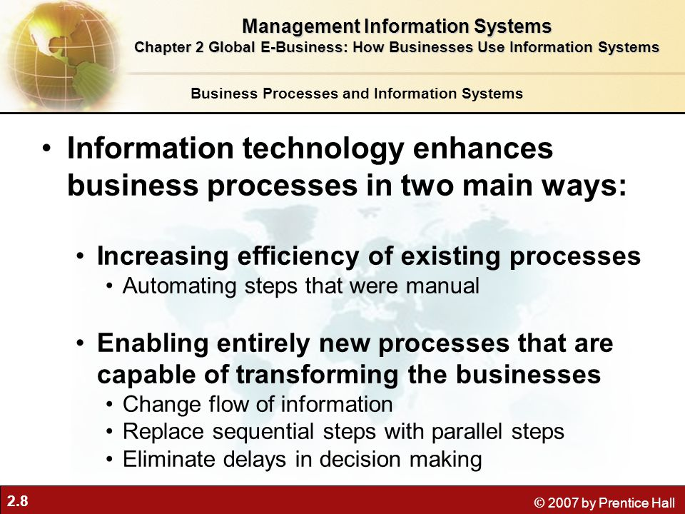 2.8 © 2007 by Prentice Hall Business Processes and Information Systems Information technology enhances business processes in two main ways: Increasing